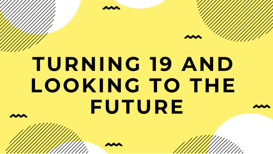 turning 19 and looking to the future
